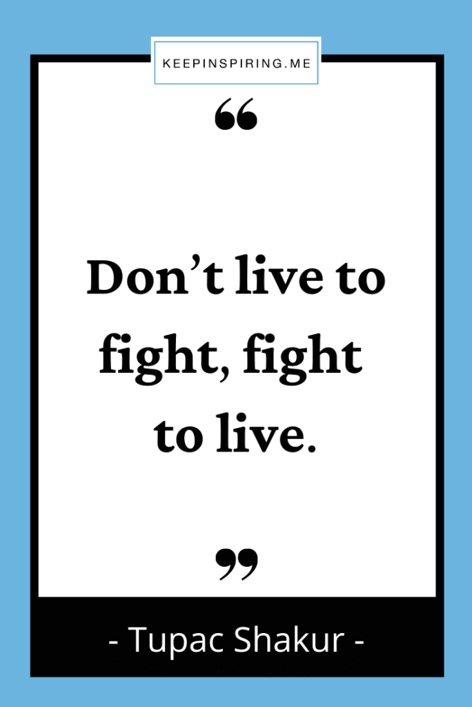 """Tupac quote """"Don't live to fight, fight to live"""""""