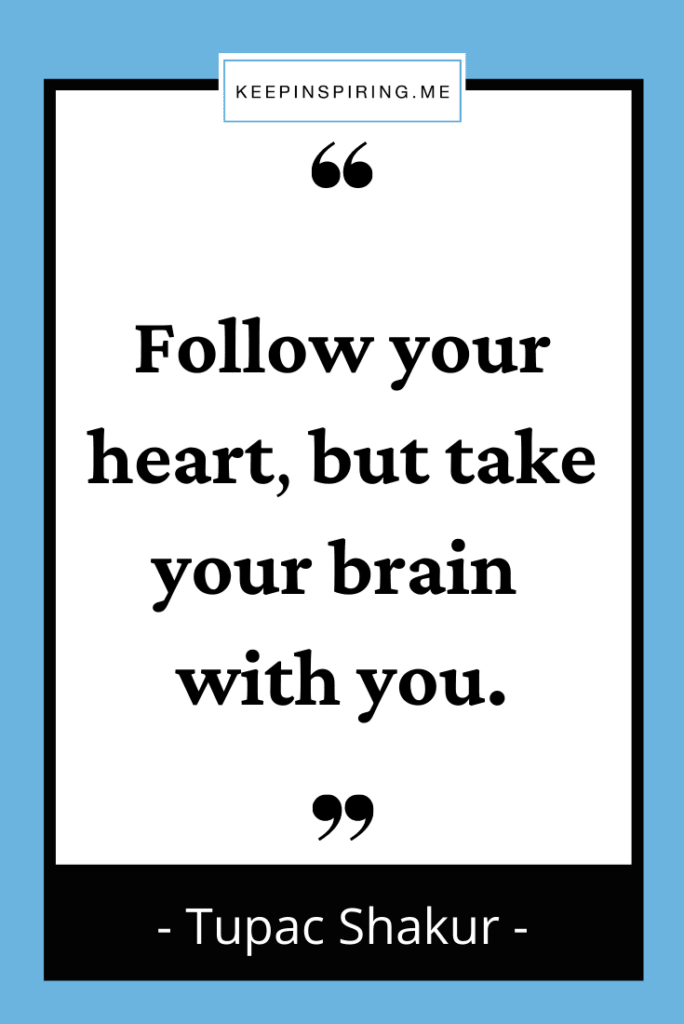 """Tupac quote """"Follow your heart, but take your brain with you"""""""