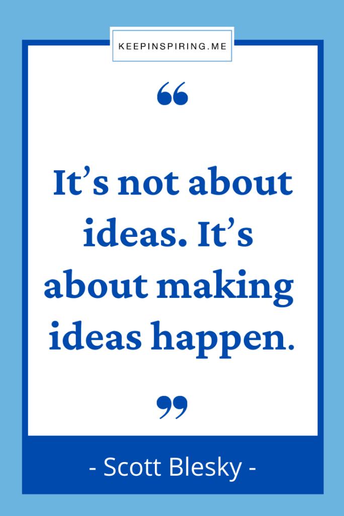 """Scott Blesky quote """"It's not about ideas. It's about making ideas happen"""""""