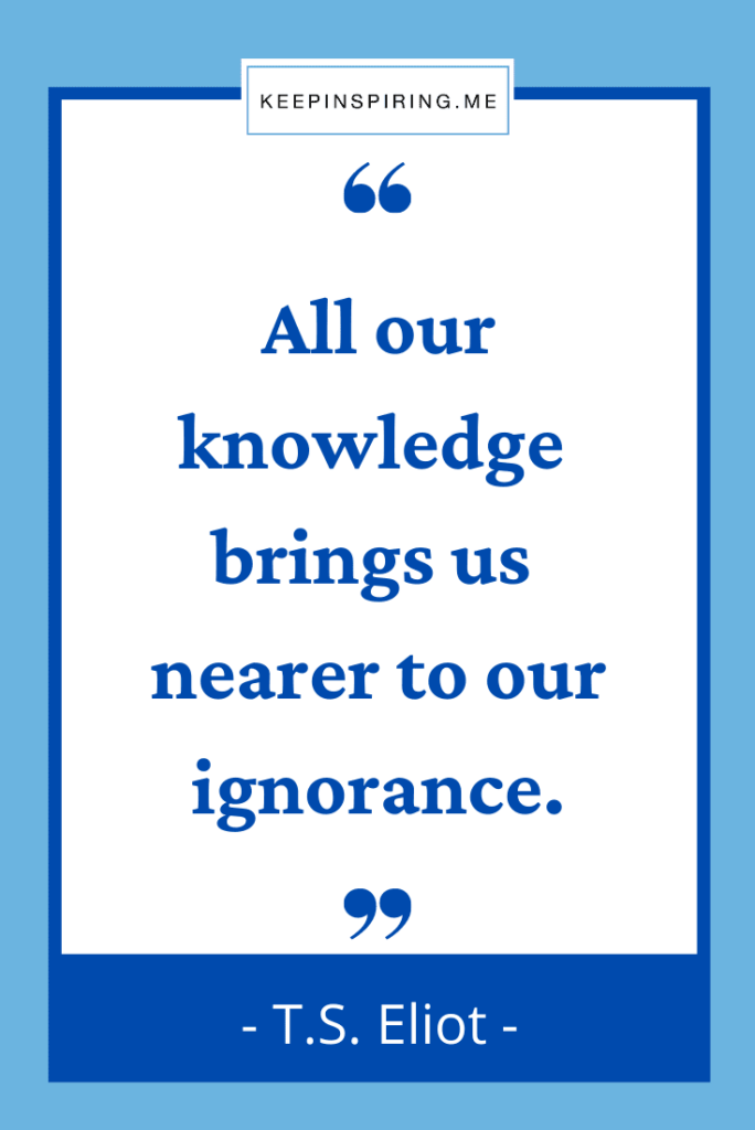 """""""All our knowledge brings us nearer to our ignorance"""""""