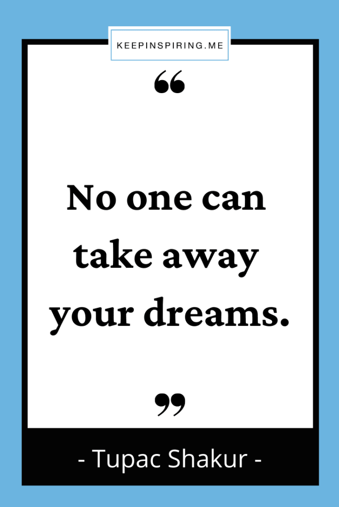 """Tupac quote """"No one can take away your dreams"""""""