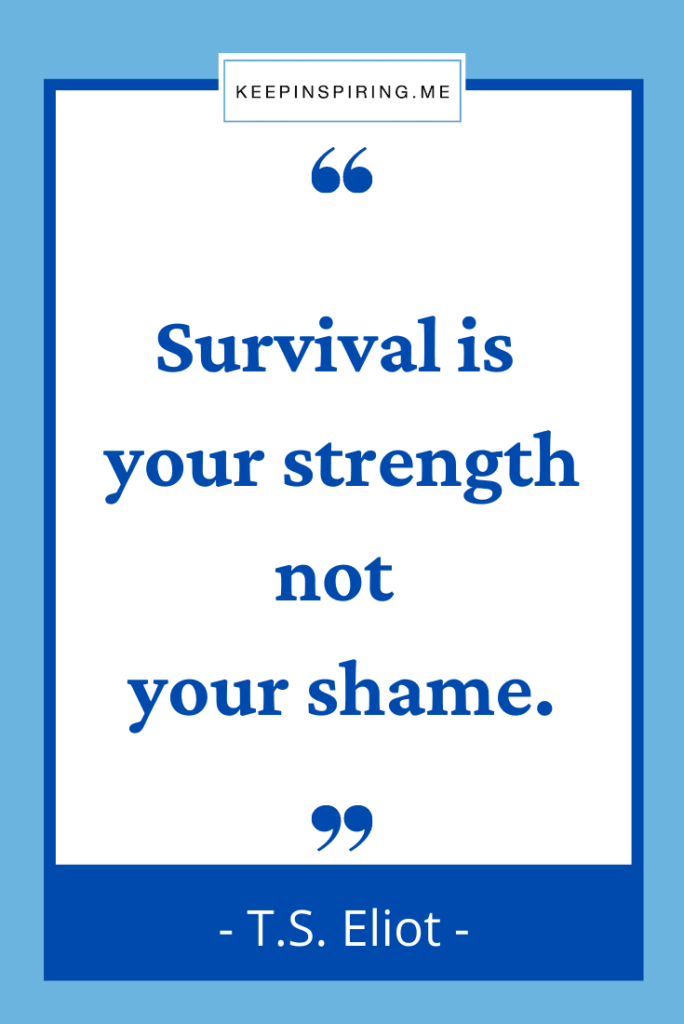 """TS Eliot quote """"Survival is your strength not your shame"""""""