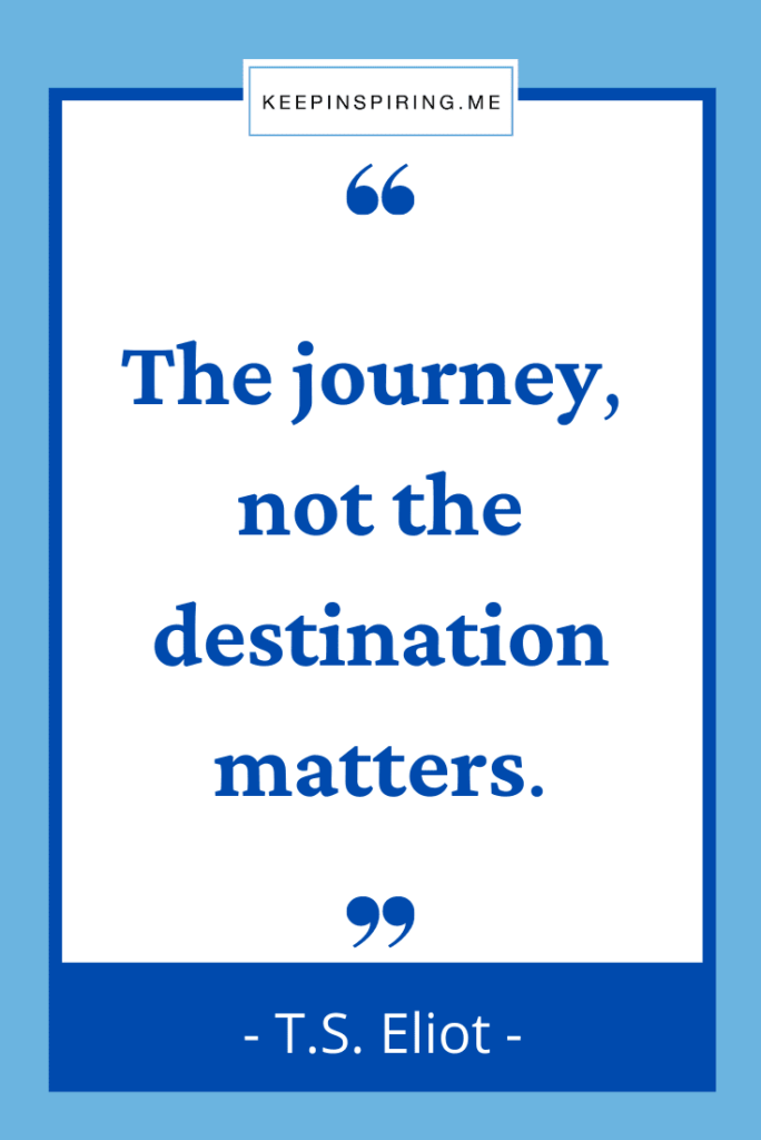 """TS Eliot quote """"The journey, not the destination matters"""""""