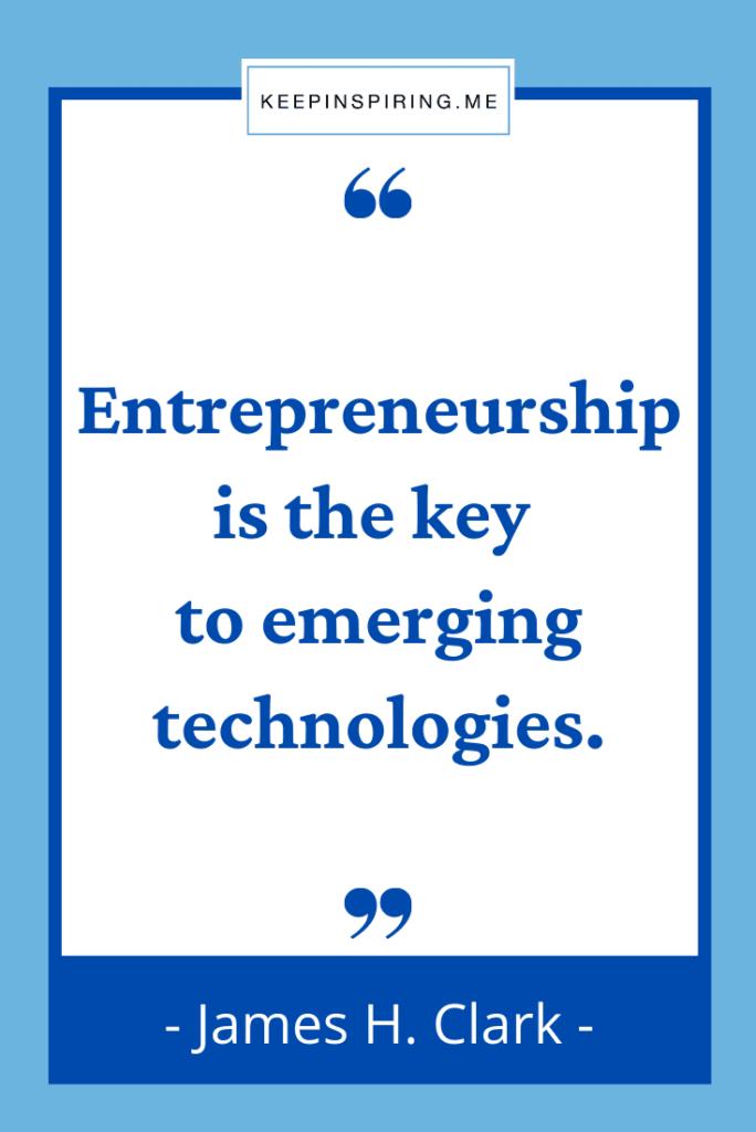 """Entrepreneurship is the key to emerging technologies"""