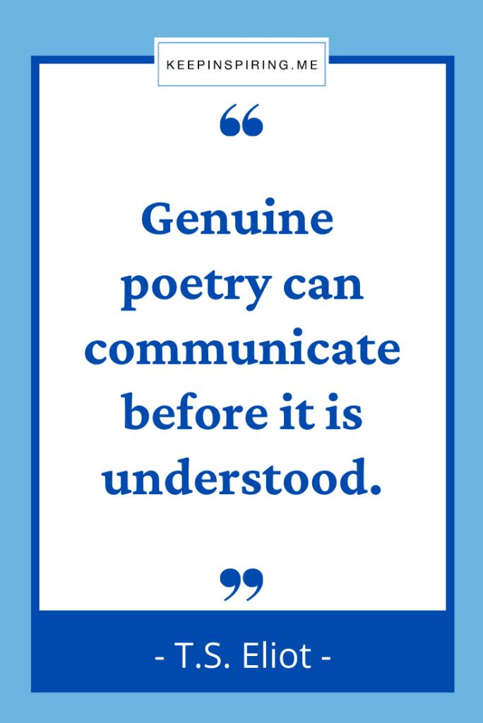 """Genuine poetry can communicate before it is understood"""