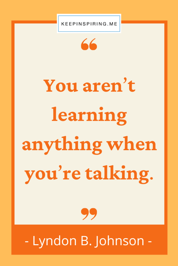 """""""You aren't learning anything when you're talking"""""""