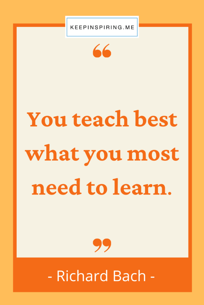 """Richard Bach teaching quote """"You teach best what you most need to learn"""""""