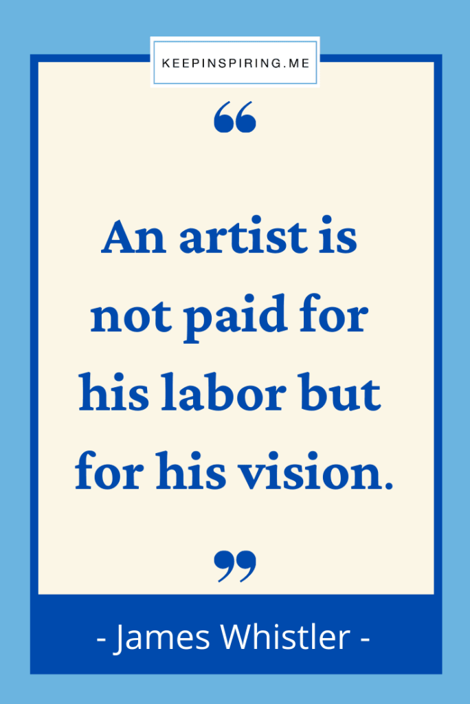 """""""An artist is not paid for his labor but for his vision"""""""