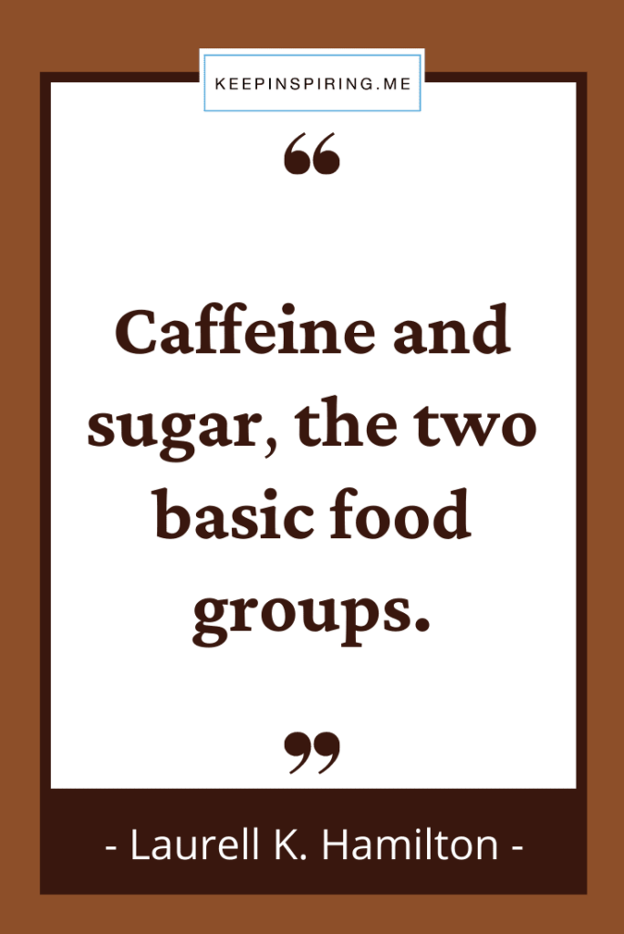 """""""Caffeine and sugar, the two basic food groups"""""""