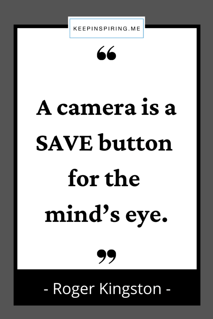 """""""A camera is a SAVE button for the mind's eye"""""""