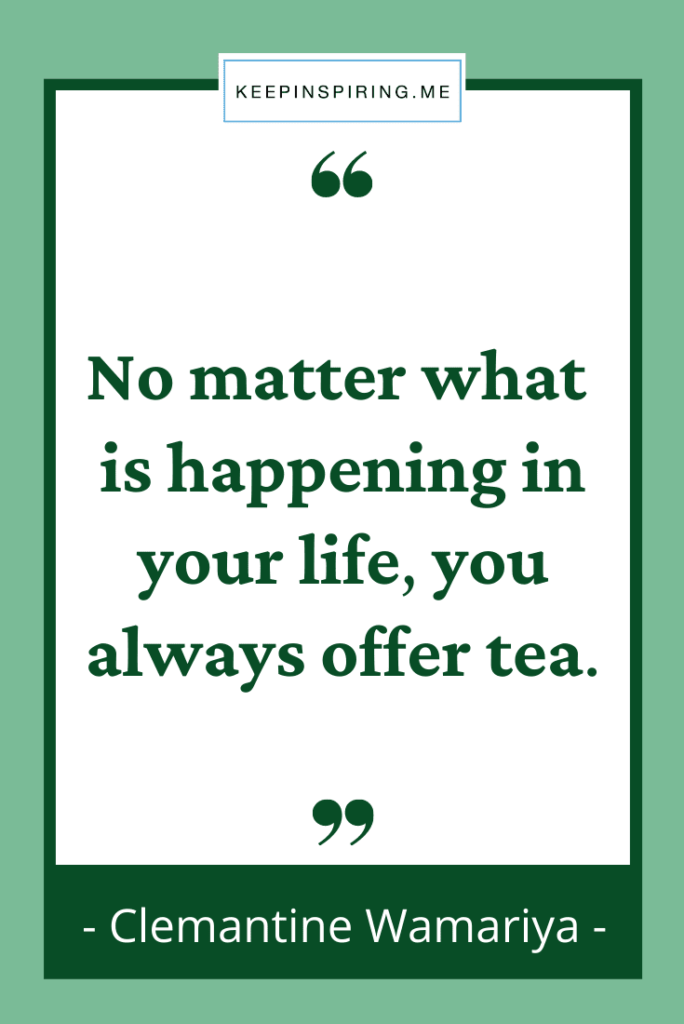 """""""No matter what is happening in your life you always offer tea"""""""