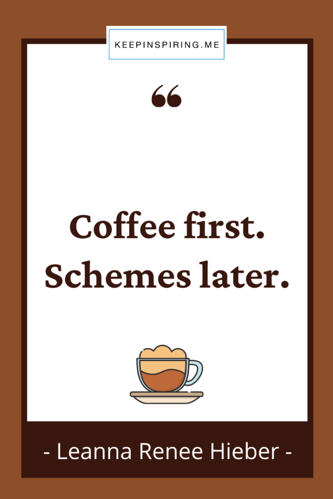 """Leanna Heiber quote """"Coffee first. Schemes later"""""""