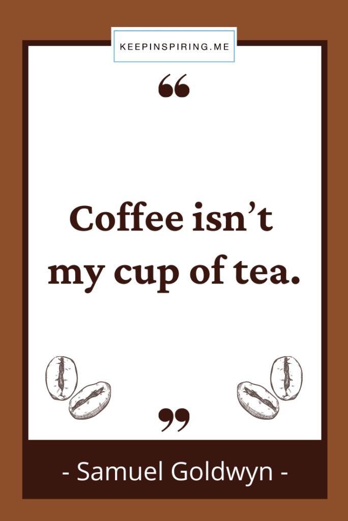 """Coffee isn't my cup of tea"""