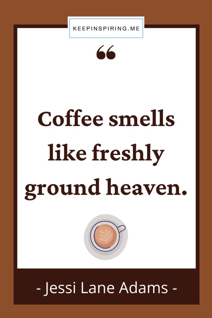 "Jessi Adams quote ""Coffee smells like freshly ground heaven"""