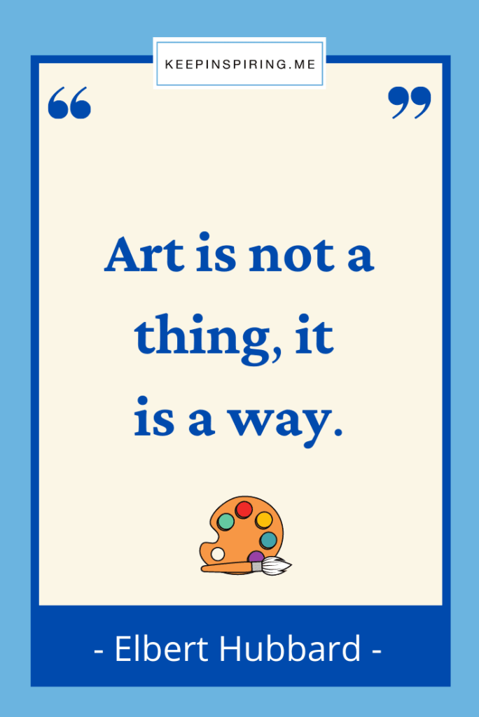 """Elbert Hubbard art quote """"Art is not a thing, it is a way"""""""