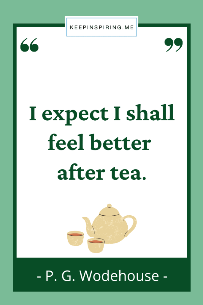 """PG Wodehouse quote """"I expect I shall feel better after tea"""""""
