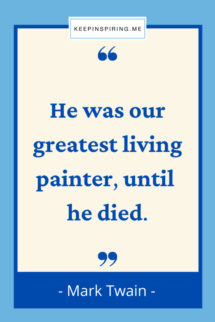 """Mark Twain art quote """"He was our greatest living painter until he died"""""""
