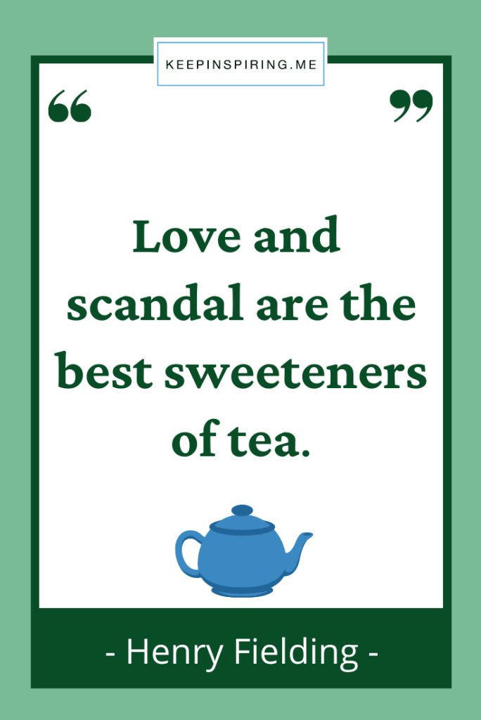 """""""Love and scandal are the best sweeteners of tea"""""""