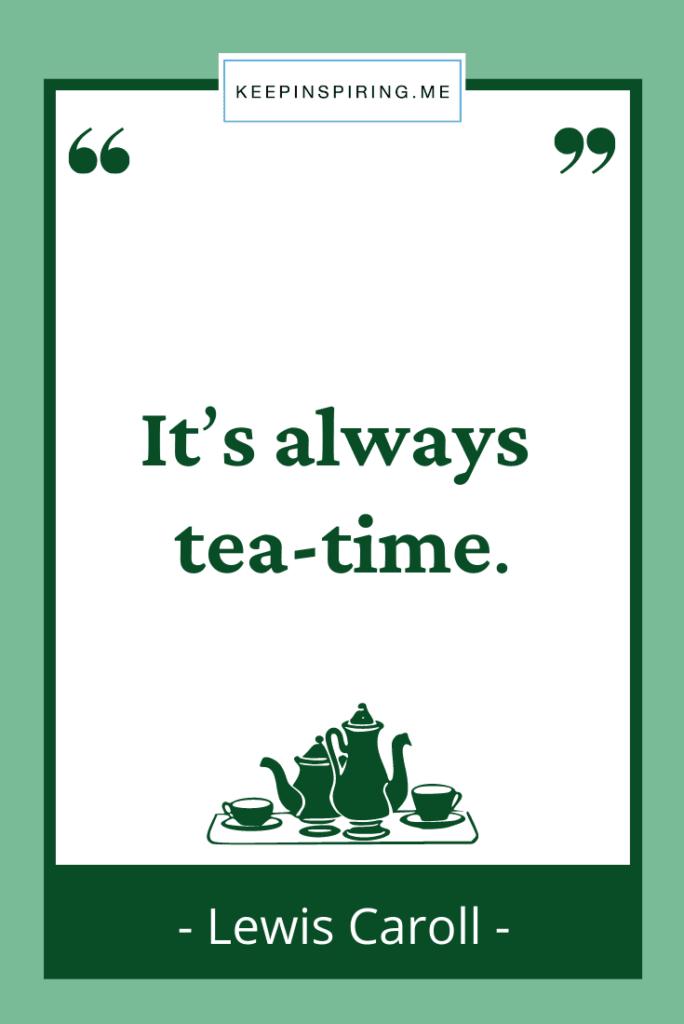 "Lewis Caroll tea quote ""Its always tea time"""