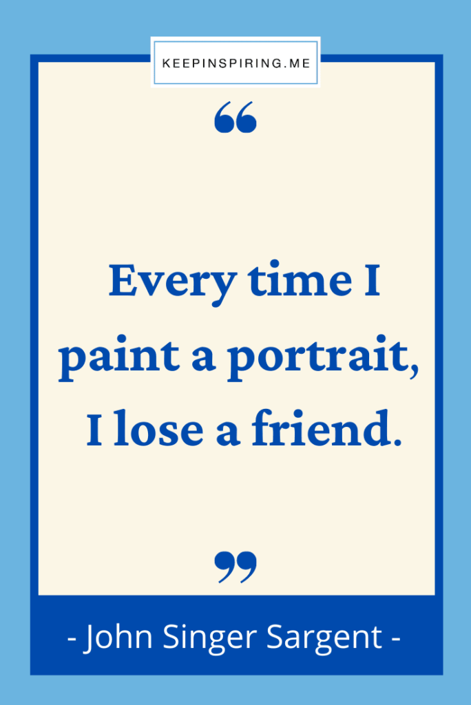 "John Sargent art quote ""Every time I paint a portrait I lose a friend"""