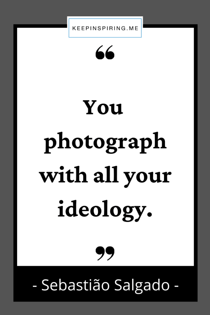 """""""You photograph with all your ideology"""""""