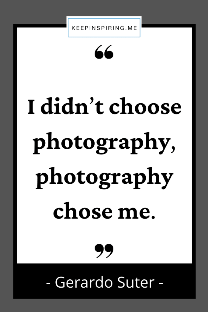 """Gerardo Sutter quote """"I didn't choose photography, photography chose me"""""""