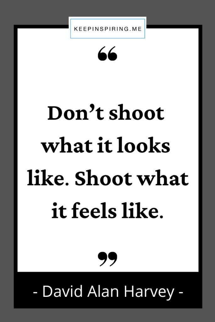 """Don't shoot what it looks like. Shoot what it feels like"""