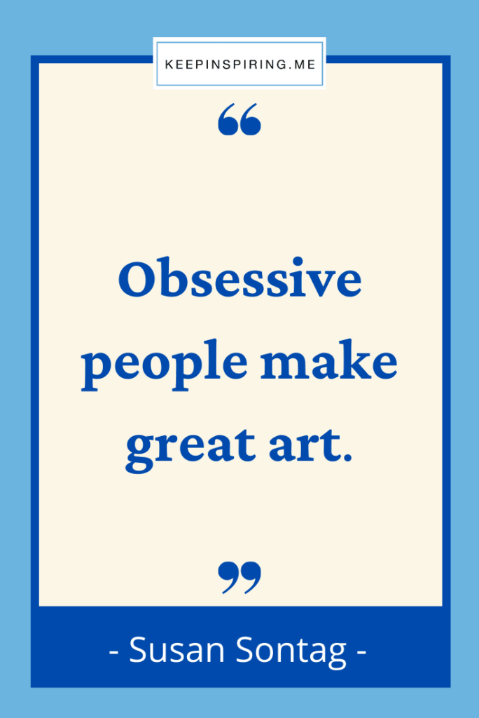 """Susan Sontag quote """"Obsessive people make great art"""""""