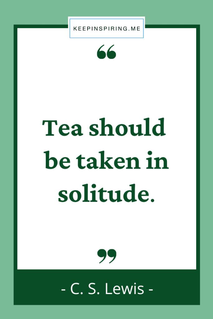 """CS Lewis tea quote """"Tea should be taken in solitude"""""""