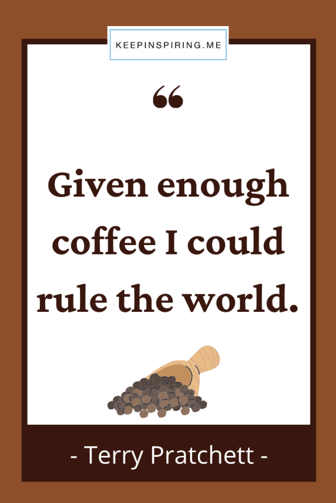 """""""Given enough coffee I could rule the world"""""""