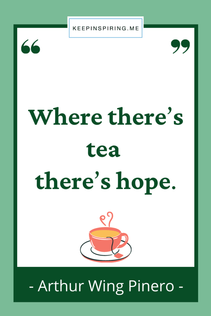 """Arthur Pinero quote """"Where there's tea there's hope"""""""