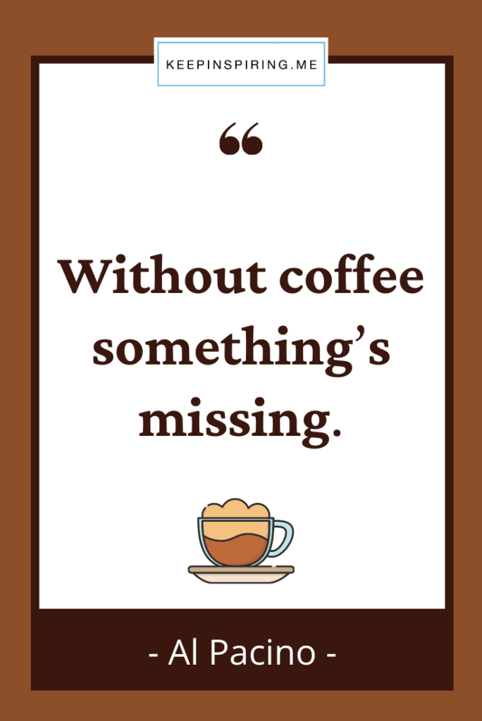 """Al Pacino quote """"Without coffee somethings missing"""""""